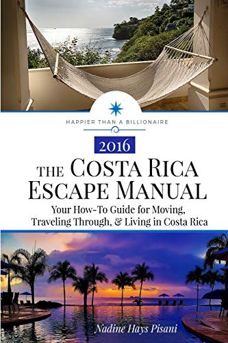 The Costa Rica Escape Manual: Your How-To Guide on Moving, Traveling Through, & Living in Costa Rica (Happier Than A Billionaire) (Volume 4) - Nadine Hays Pisani