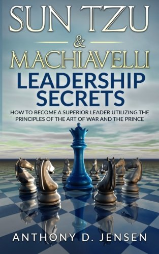 Sun Tzu & Machiavelli Leadership Secrets: How To Become A Superior Leader Utilizing The Principles Of The Art Of War And The Prince - Anthony D. Jensen