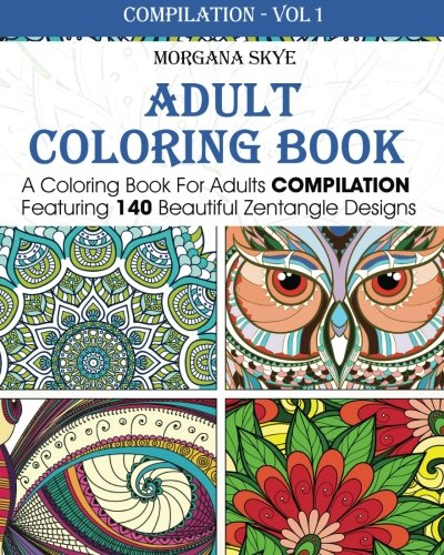 Adult Coloring Book: Coloring Book For Adults Compilation Featuring 140 Beautiful Zentangle Designs (Coloring Book Compilation) (Volume 1) - Morgana Skye