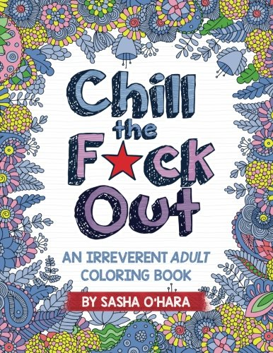 Chill the F*ck Out: An Irreverent Adult Coloring Book - Sasha O'Hara