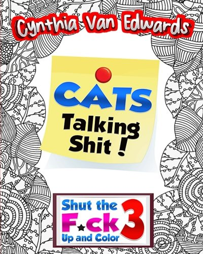 Cats Talking Shi#!: Shut the F*ck Up and Color (3): The Adult Coloring Book of Swear Words, Curse Words, Profanity and Other Dirty Stuff! (Shut the F*ck Up and Color: Adult Coloring Books) (Volume 3) - Cynthia Van Edwards