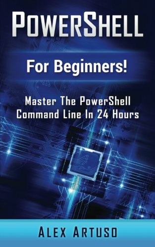 PowerShell: For Beginners! Master The PowerShell Command Line In 24 Hours (Python Programming, Javascript, Computer Programming, C++, SQL, Computer Hacking, Programming) - Alex Artuso