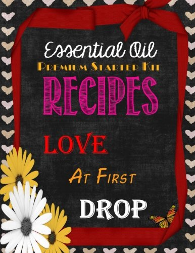 Essential Oil Premium Starter Kit Recipes: Love at First Drop - Brandy Jones Arnold