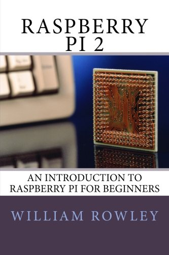 Raspberry Pi 2: An introduction to Raspberry Pi for beginners - William Rowley