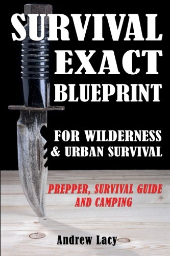 Survival: EXACT BLUEPRINT for Wilderness & Urban Survival - Prepper, Survival Guide & Camping - Andrew Lacy
