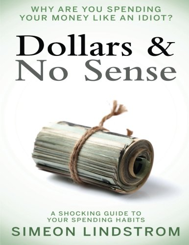 PDF Dollars No Sense Why Are You Spending Your Money Like An Idiot Budgeting Budgeting for Beginners How to Save Money Money Management Personal Finance Minimalist Living Book 1 Volume 1