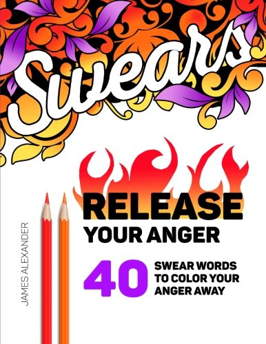 Release Your Anger: An Adult Coloring Book with 40 Swear Words to Color and Relax - James Alexander