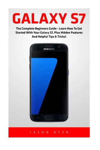 Galaxy S7: The Complete Beginners Guide - Learn How To Get Started With Your Galaxy S7, Plus Hidden Features And Helpful Tips & Tricks! (S7 Edge, Android, Smartphone) - Jason Dyer
