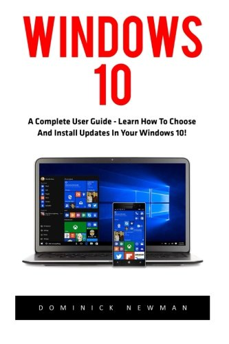 Windows 10: A Complete User Guide - Learn How To Choose And Install Updates In Your Windows 10! (Windows 10 Programming, Windows 10 Software, Operating System) - Dominick Newman