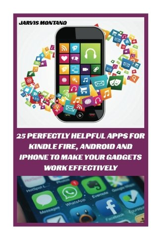 25 Perfectly Helpful Apps For Kindle Fire, Android And iPhone To Make Your Devices Work Effectively: (Make Your Gadget Effective) (Best Apps For Your Device) - Jarvis Montano