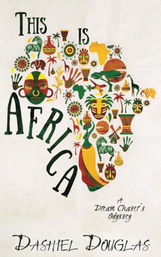 This Is Africa: A Dream Chaser's Odyssey - Dashiel Douglas