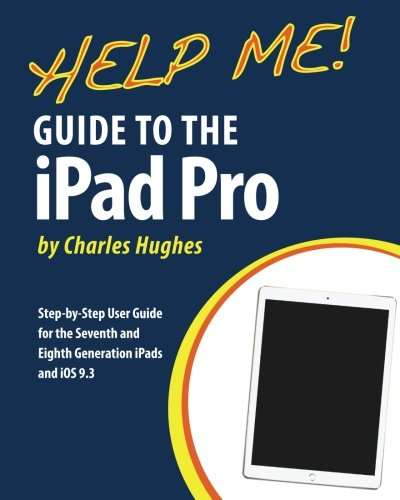 Help Me! Guide to the iPad Pro: Step-by-Step User Guide for the Seventh and Eighth Generation iPads and iOS 9.3 - Charles Hughes