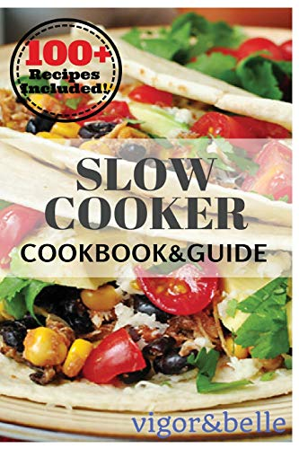 Slow Cooker: 100+ Recipes including Soups & Stews, Vegetarian, Chicken & Beef, Casseroles and More! - vigor & belle