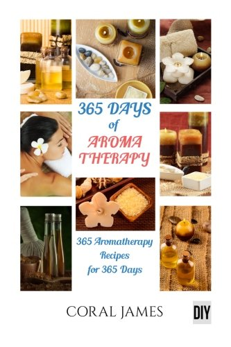 Aromatherapy and Essential Oils: 365 Days of Aromatherapy and Essential Oils (Ar: Aromatherapy And Essential Oils - Coral James