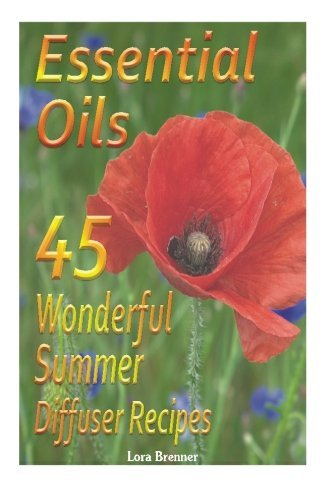 Essential Oils 45 Wonderful Summer Diffuser Blends: (Essential Oils, Diffuser Recipes and Blends, Aromatherapy) (Natural Remedies, Stress Relief) - Lora Brenner