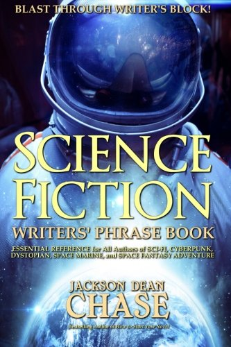 Science Fiction Writers' Phrase Book: Essential Reference for All Authors of Sci-Fi, Cyberpunk, Dystopian, Space Marine, and Space Fantasy Adventure (Writers' Phrase Books) (Volume 6) - Jackson Dean Chase