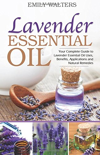 Lavender Essential Oil: Your Complete Guide to Lavender Essential Oil Uses, Benefits, Applications and Natural Remedies - Ingrid Sen