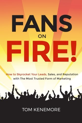 Fans On Fire: How to Skyrocket Your Leads, Sales, and Reputation with The Most Trusted Form of Marketing - Tom Kenemore