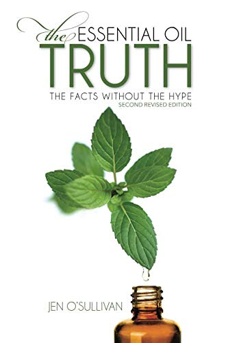 The Essential Oil Truth Second Edition: the Facts Without the Hype - Jen O'Sullivan