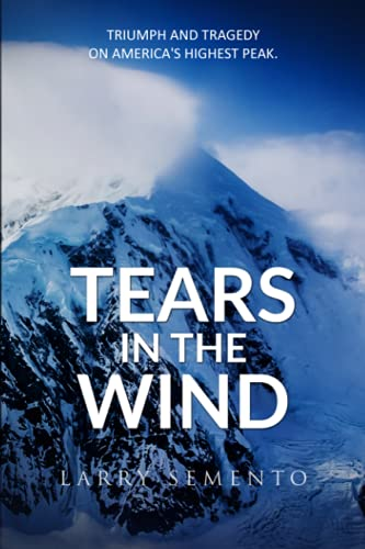 Tears in the Wind: Triumph and Tragedy on America's Highest Peak - Larry Semento