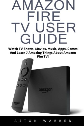 Amazon Fire TV User Guide: Watch TV Shows, Movies, Music, Apps, Games And Learn 7 Amazing Things About Amazon Fire TV! (Amazon Fire TV User Guide, Streaming, Fire TV Manual) - Aston Warren