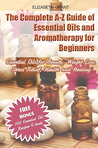 The Complete A-Z Guide of Essential Oils and Aromatherapy for Beginners: Essential Oils for Beauty, Weight Loss, Stress Relief, Health and Healing - Elizabeth Grant