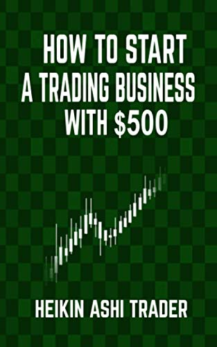How to Start a Trading Business with $500 - Heikin Ashi Trader
