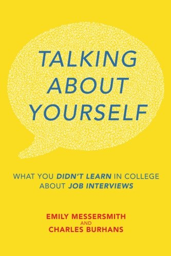 Talking About Yourself: What You Didn't Learn in College About Job Interviews - Emily Messersmith, Charles Burhans