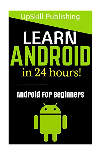 Android: Android Programming And Android App Development For Beginners: (Learn How To Program Android Apps, How To Develop Android Applications Through Java Programming, Android For Dummies) - UpSkill Publishing