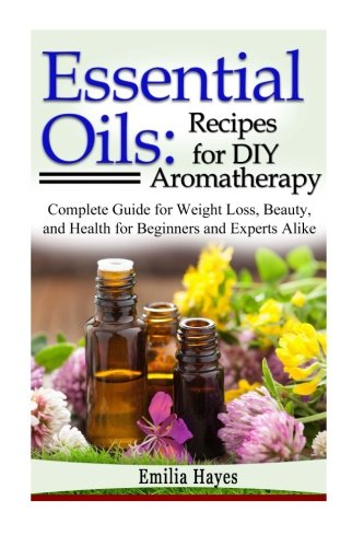Essential Oils: Recipes for DIY Aromatherapy: Complete Guide for Weight Loss, Beauty, and Health for Beginners and Experts Alike - Emilia Hayes