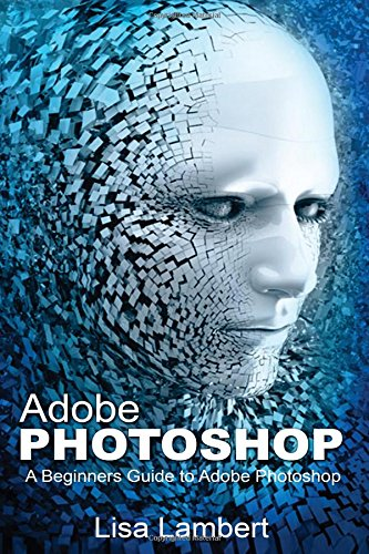 Adobe Photoshop: A Beginners Guide to Adobe Photoshop - Lisa Lambert