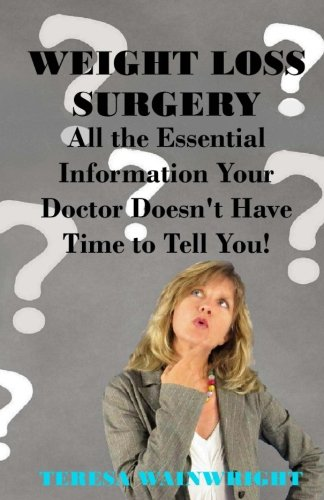 Weight Loss Surgery: All the Essential Information Your Doctor Doesn't Have Time to Tell You - Teresa Wainwright