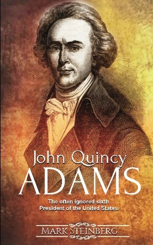 John Quincy Adams: The often ignored sixth President of the United States - Mark Steinberg