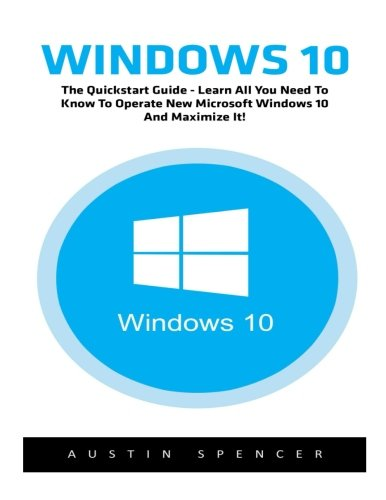 Windows 10: The Quickstart Guide - Learn All You Need To Know To Operate New Microsoft Windows 10 And Maximize It! (Windows 10, Windows for beginners, Windows Operating System) - Austin Spencer