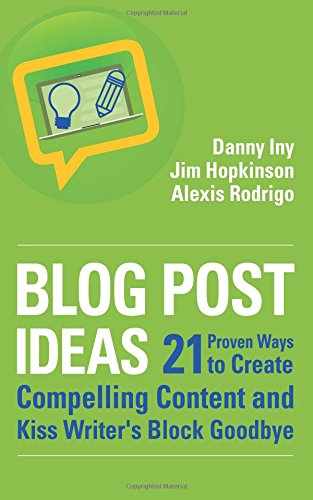 Blog Post Ideas: 21 Proven Ways to Create Compelling Content and Kiss Writer's Block Goodbye (Business Reimagined Series) (Volume 2) - Danny Iny, Jim Hopkinson, Alexis Rodrigo