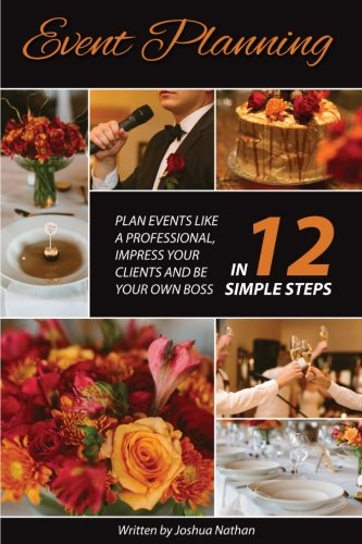 Event Planning: Plan Events Like a Professional, Impress Your Clients and be Your Own Boss in 12 Simple Steps - Joshua Nathan