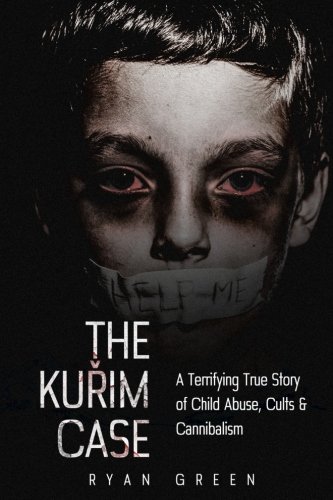 The Kurim Case: A Terrifying True Story of Child Abuse, Cults & Cannibalism (True Crime) - Ryan Green
