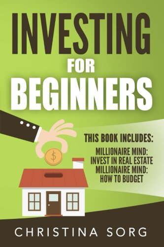 Investing for Beginners: 2 Manuscripts - Millionaire Mind: Invest in Real Estate and How to Budget - Christina Sorg