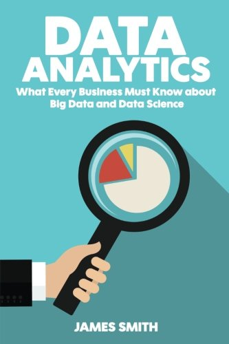 Data Analytics: What Every Business Must Know About Big Data And Data Science - James Smith