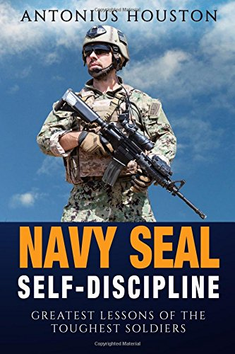 Navy Seal: Self Discipline: Greatest Lessons of The Toughest Soldiers - Antonius Houston