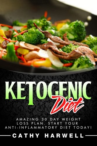 Ketogenic Diet: Amazing 30 Day Weight Loss Plan. Start Your Anti-inflammatory Diet Today! - Cathy Harwell