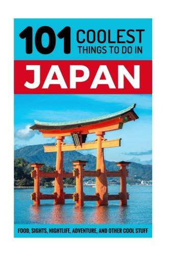 Japan: Japan Travel Guide: 101 Coolest Things to Do in Japan (Tokyo Travel, Kyoto Travel, Osaka Travel, Hiroshima, Budget Travel Japan) - 101 Coolest Things