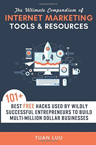 The Ultimate Compendium of Internet Marketing Tools & Resources: 101+ Best FREE Hacks Used By Wildly Successful Entrepreneurs to Build Multi-Million ... (Online Business Series) (Volume 2) - Tuan Luu