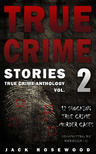 True Crime Stories Volume 2: 12 Shocking True Crime Murder Cases (True Crime Anthology) - Jack RosewoodRebecca Lo