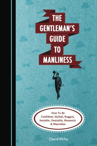 The Gentleman's Guide To Manliness: How To Be Confident, Stylish, Rugged, Sociable, Desirable, Romantic and Masculine - David Willis