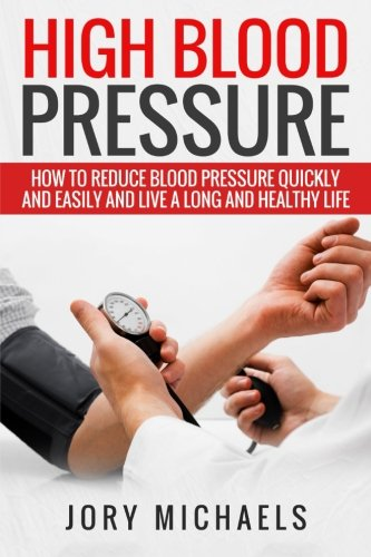 High Blood Pressure: How to reduce blood pressure quickly and easily, and live a long and healthy life - Jory Michaels