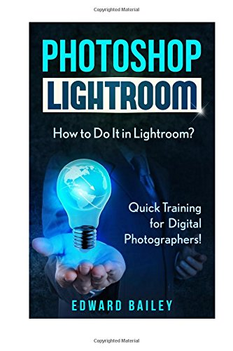Photoshop Lightroom: How to Do It in Lightroom? Quick Training for Digital Photographers (Adobe Lightroom - Graphic Design - DSLR Photography) - Edward Bailey