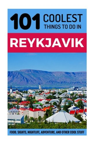 Reykjavik: Reykjavik Travel Guide: 101 Coolest Things to Do in Reykjavik (Travel to Reykjavik, Iceland Travel Guide, Iceland Budget Travel, Backpacking Reykjavik, Iceland Tours) - 101 Coolest Things