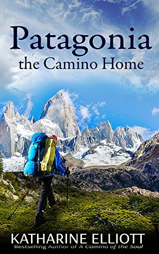 Patagonia: the Camino Home (A Camino of the Soul) (Volume 2), Elliott, Katharine