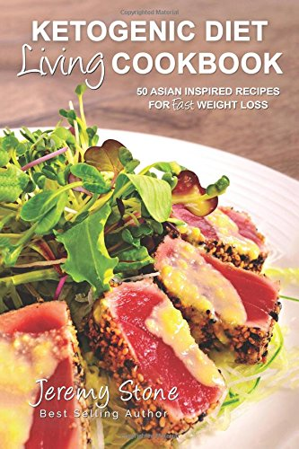 Ketogenic Diet Living Cookbook: 50 Asian Inspired Recipes for Fast Weight Loss (Ketogenic Diet For Beginners, Low Carb, High Fat, Indian, Asian Cookbook) - Jeremy Stone